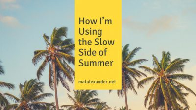How I'm Using the Slow Side of Summer